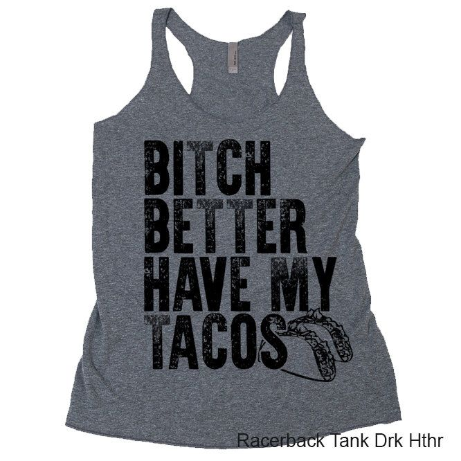 Bitch Better Have My Tacos Taco Tuesday Mexican Food Fun Burrito Tequila Beer Cinco cinco de mayo gringos corona modelo cabo patron T Shirt by GirlsGottaEatTees on Etsy https://www.etsy.com/listing/467293495/bitch-better-have-my-tacos-taco-tuesday