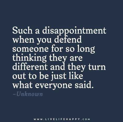 Such a disappointment when you defend someone for so long thinking they are different and they turn out to be just like everyone said.