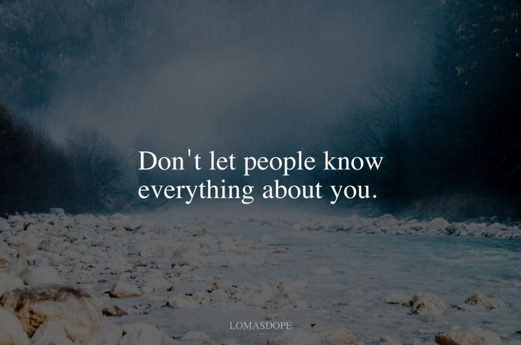 Don't let people know everything about you.