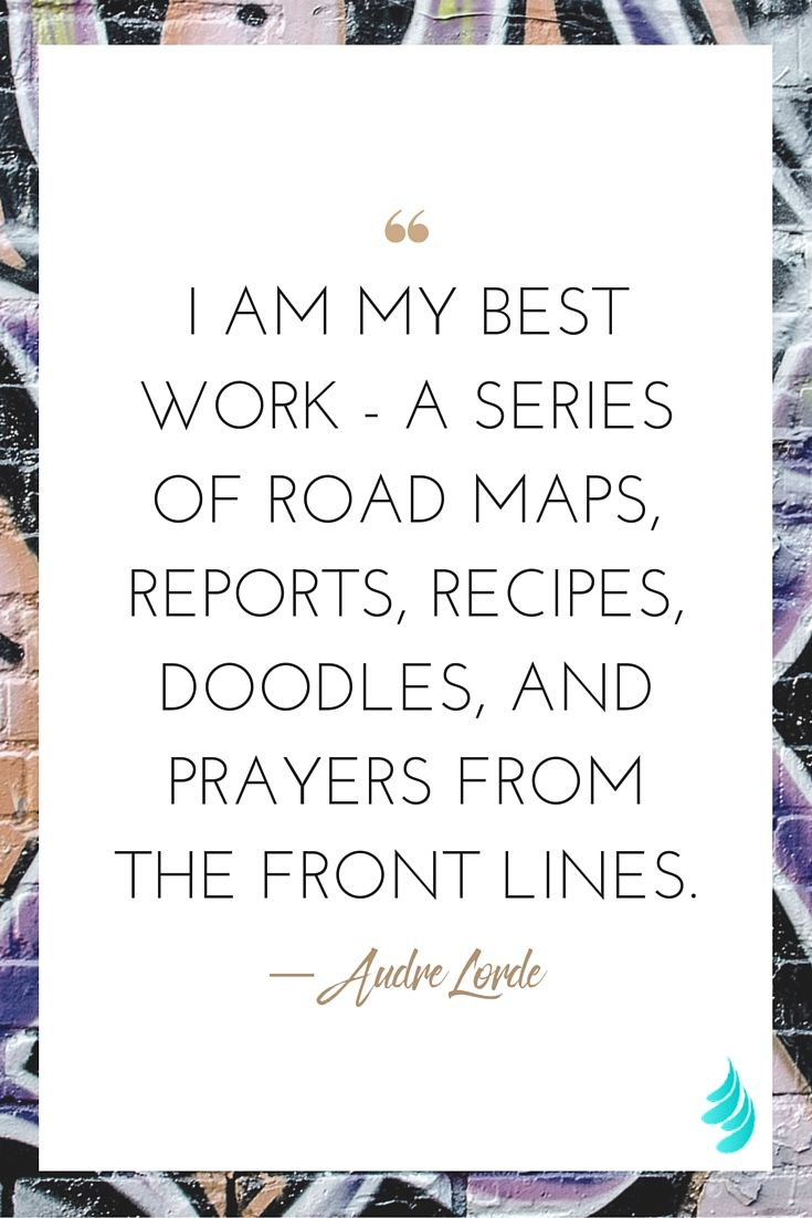 """I am my best work - a series of road maps, reports, recipes, doodles, and prayers from the front lines."" ― Audre Lorde 
