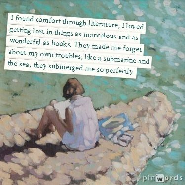I found comfort through literature, I loved getting lost in things as marvelous and as wonderful as books. They made me forget about my own troubles, like a submarine and the sea, they submerged me so perfectly. #reading #quote