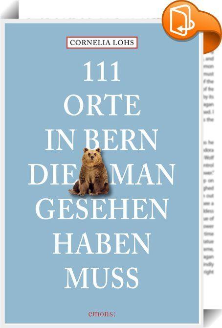 111 Orte in Bern, die man gesehen haben muss    :  In Bern wurde das wissenschaftliche Weltbild von Albert Einstein auf den Kopf gestellt. Unter sechs Kilometern Lauben findet man Spezialitätengeschäfte, die man so zusammengedrängt weltweit nirgendwo sieht. In der Altstadt, die zum UNESCO-Weltkulturerbe zählt, gibt es Hotels, in denen die Weltgeschichte ein und aus ging. Trotzdem ist Bern die große Unbekannte unter den europäischen Hauptstädten. Zu Unrecht! Entdecken Sie das Bekannte, ...