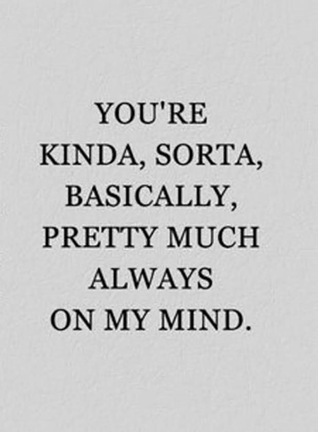 """""""You're kinda, sorta, basically, pretty much always on my mind."""" — Anonymous"""