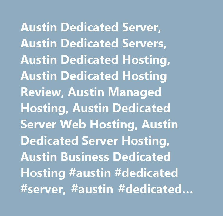 Austin Dedicated Server, Austin Dedicated Servers, Austin Dedicated Hosting, Austin Dedicated Hosting Review, Austin Managed Hosting, Austin Dedicated Server Web Hosting, Austin Dedicated Server Hosting, Austin Business Dedicated Hosting #austin #dedicated #server, #austin #dedicated #servers, #austin #dedicated #hosting, #austin #dedicated #hosting #review, #austin #managed #hosting, #austin #dedicated #server #web #hosting, #austin #dedicated #server #hosting, #austin #business #dedicated…