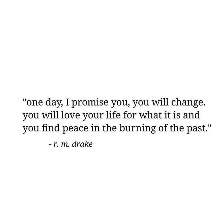 One day, I promise you, will change. You will love your life for what it is and find peace in the burning of the past.