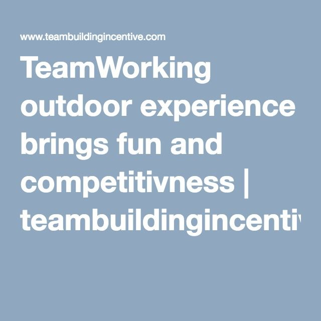 TeamWorking outdoor experience brings fun | teambuildingincentive.com