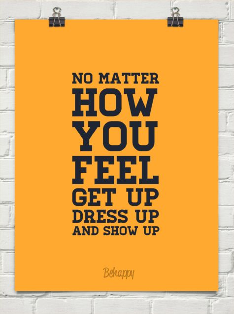 No matter how you feel, get up, dress up and show up.