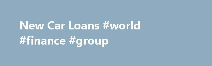 New Car Loans #world #finance #group http://finance.remmont.com/new-car-loans-world-finance-group/  #new car finance # NEW CAR LOANS Calculate and save by comparing car loans Expand your search to include all products without Go to Site links New Car Loans Unless you have cash saved up for a new car, kudos to you if you do, then you'll be on the hunt for a new car […]