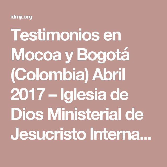 Testimonios en Mocoa y Bogotá (Colombia) Abril 2017 – Iglesia de Dios Ministerial de Jesucristo Internacional