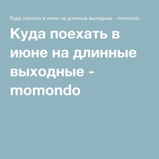 Куда поехать в июне на длинные выходные - momondo