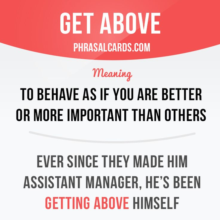 """""""Get above"""" means """"to behave as if you are better or more important than others"""". Example: Ever since they made him assistant manager, he's been getting above himself."""