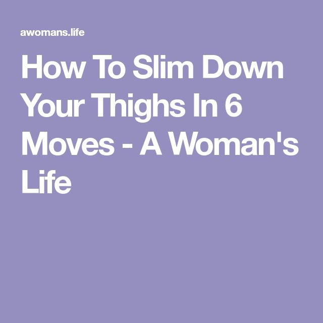 How To Slim Down Your Thighs In 6 Moves - A Woman's Life