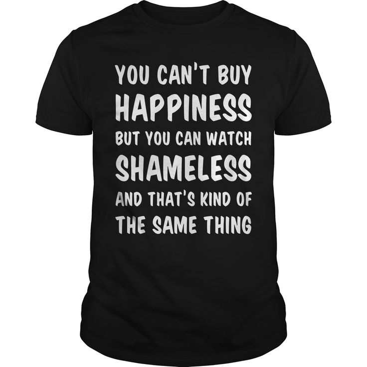 You can't buy happiness but You can watch Shameless and That's kind of the same thing shirt