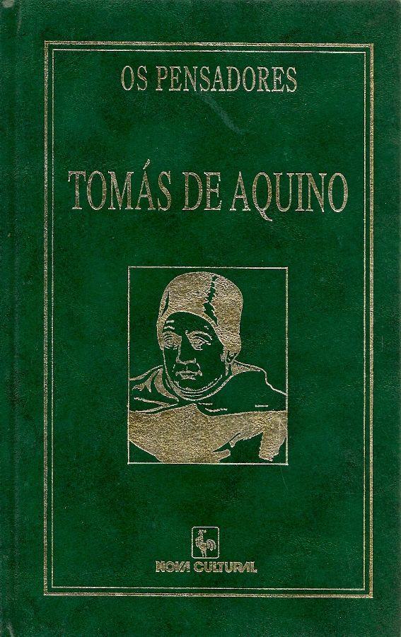 AQUINO, Tomás. Biografia. São Paulo: Nova Cultural, 2000. 288 p. (Coleção Os Pensadores [Nova Cultural]). ISBN 8535107088. Inclui bibliografia; 21x13cm.  Palavras-chave: FILOSOFIA; TOMAS, DE AQUINO, SANTO, 1225?-1274.  CDU 101.9 / A657s / 2000