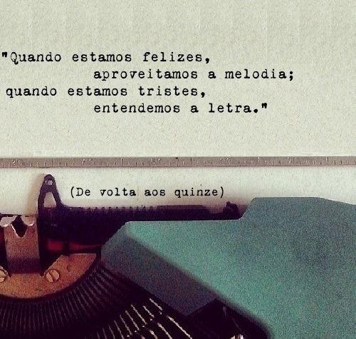 """""""Quando estamos felizes, aproveitamos a melodia; quando estamos tristes, entendemos a letra"""""""