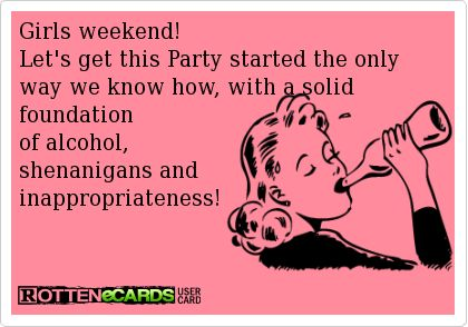 Girls weekend!  Lets get this Party started the only way we know how, with a solid foundation  of alcohol,  shenanigans and  inappropriateness! Ah! The good ole days:)