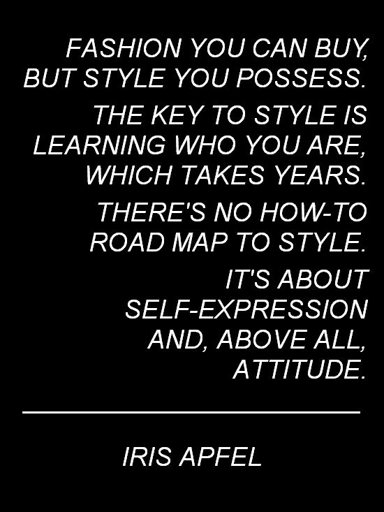 "Iris Apfel: ""Fashion you can buy, but style you possess. THE KEY TO STYLE IS LEARNING WHO YOU ARE which takes years. There's no how to road map to style. it's about SELF-EXPRESSION AND ABOVE ALL ATTITUDE."""