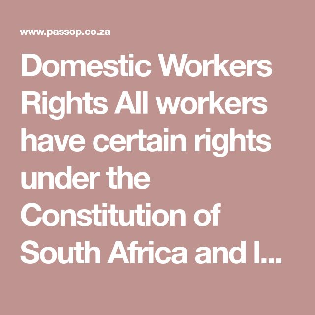 Domestic Workers Rights All workers have certain rights under the Constitution of South Africa and labour regulations. This is a summary of domestic workers' rights in South Africa. A domestic worker is a gardener, driver or person who looks after children, the aged, sick, frail or disabled in a private household, but not on a farm.  1. Notice period and termination of employment If you who wish to end an employment contract, you must give notice in writing (unless you are illiterate). If…