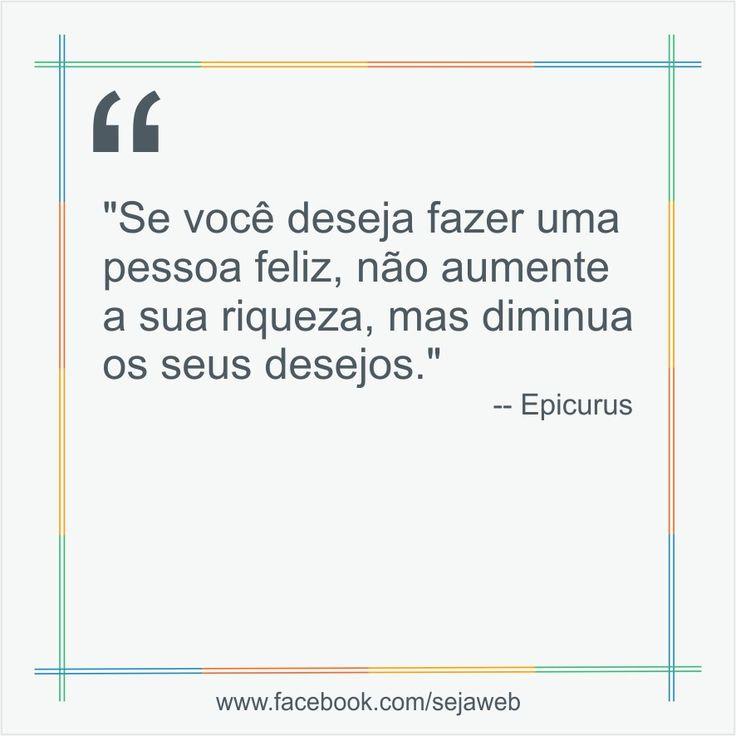 """""""Se você deseja fazer uma pessoa feliz, não aumente a sua riqueza, mas diminua os seus desejos.""""  -- Epicurus  #frase #sejaweb #insight"""