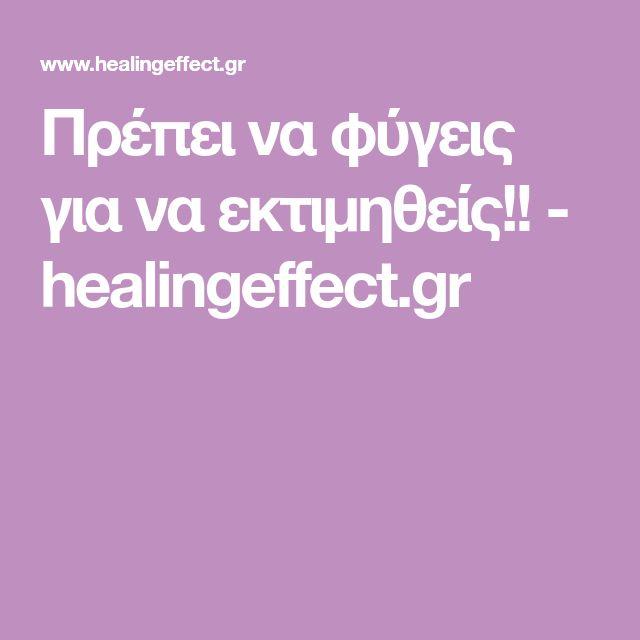 Πρέπει να φύγεις για να εκτιμηθείς!! - healingeffect.gr