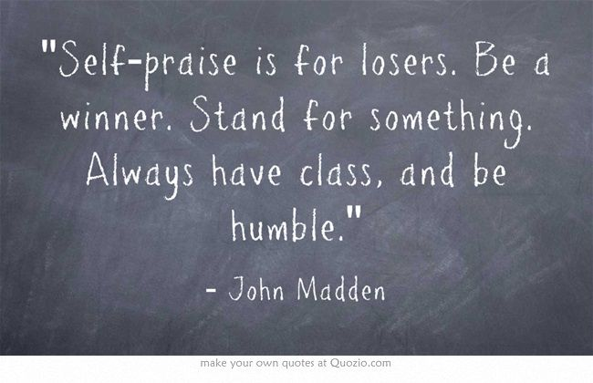 """""""Self-praise is for losers. Be a winner. Stand for something. Always have class, and be humble."""" ~ John Madden"""