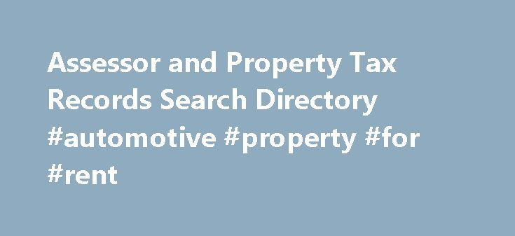 Assessor and Property Tax Records Search Directory #automotive #property #for #rent http://commercial.remmont.com/assessor-and-property-tax-records-search-directory-automotive-property-for-rent/  #how to search for commercial property # Assessor and Property Tax Records Resources About Assessor and Property Tax Records Every state has an office that handles the assessment of properties. The name of the office varies by state: Assessor – Auditor – County Clerk – Treasurer – Real Property…