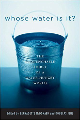 Whose Water is it? : the Unquenchable Thirst of a Water-hungry World, edited by Bernadette McDonald & Douglas Jehl.