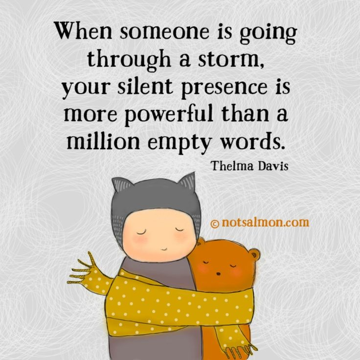 For Tough Times - When someone is going through a storm your silent presence is more powerful than a million empty words. Thelma Davis