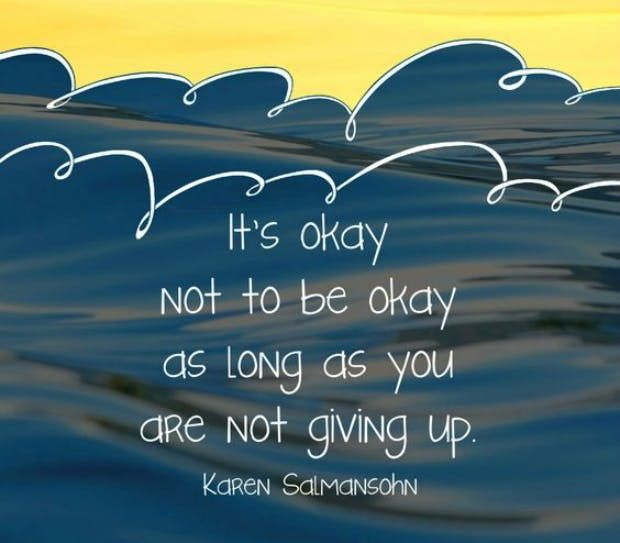 """It's okay not to be okay as long as you are not giving up."" — Karen Salmansohn"