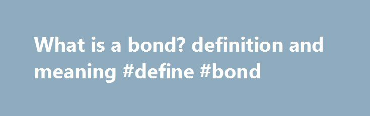 What is a bond? definition and meaning #define #bond http://insurances.nef2.com/what-is-a-bond-definition-and-meaning-define-bond/  # A debt instrument issued for a period of more than one year with the purpose of raising capital by borrowing. The Federal government. states, cities, corporations, and many other types of institutions sell bonds. Generally, a bond is a promise to repay the principal along with interest (coupons) on a specified date (maturity). Some bonds do not pay interest…