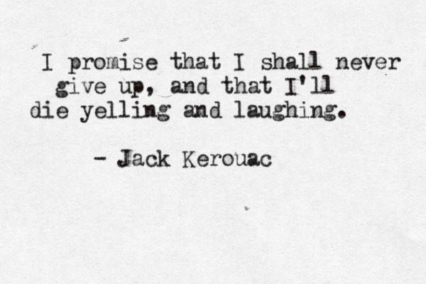 """""""I promise that i shall never give up, and that i'll die yelling and laughing"""" -Jack Kerouac"""