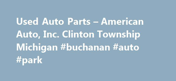 Used Auto Parts – American Auto, Inc. Clinton Township Michigan #buchanan #auto #park http://turkey.remmont.com/used-auto-parts-american-auto-inc-clinton-township-michigan-buchanan-auto-park/  #american auto # We have a searchable computerized inventory available! We also carry a complete line of aftermarket body parts. American Auto, Inc. is a family owned business that was founded in 1962 by Paul Illich. We have been serving the community's used auto parts needs for over 45 years. We care…
