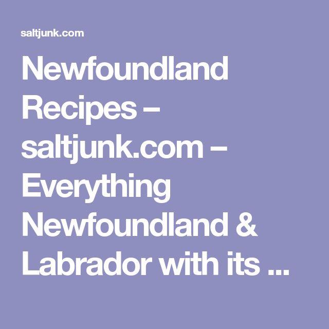 Newfoundland Recipes – saltjunk.com – Everything Newfoundland & Labrador with its Culture, Cuisine and Traditions