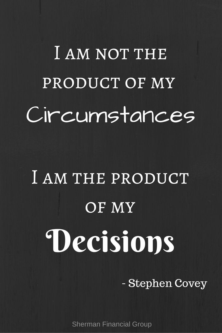 I am not the product of my circumstances.  I am the product of my decisions - Stephen Covey #quotes #wisdom  #ShermanFinancialGroup