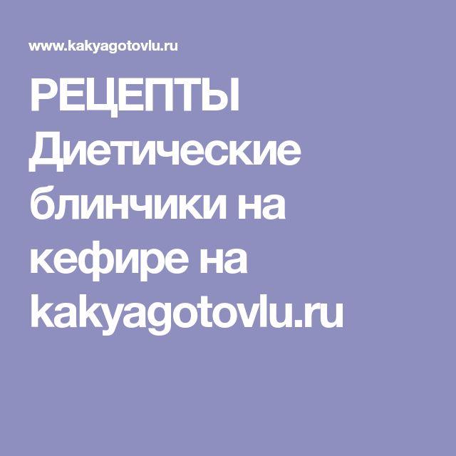 РЕЦЕПТЫ Диетические блинчики на кефире на kakyagotovlu.ru