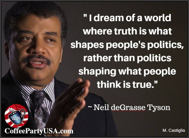 """I dream of a world where truth is what shapes people's politics, rather than politics shaping what people think is true."" - Neil deGrasse Tyson"