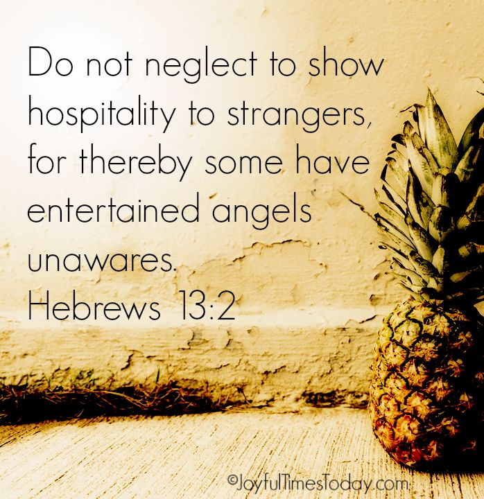 Do not neglect to show hospitality to strangers, for by this some have entertained angels without knowing it. (Hebrews 13:2 NAS)