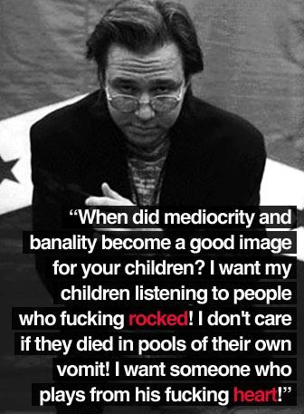 When did mediocrity and banality become a good image for your children?  I want my children listening to people who fucking rocked!  I don't care if they died in pools of their own vomit!  I want someone who plays from his fucking heart!Music, Children Listening, Inspiration, Bill Hicks Quotes, Wisdom, Fuck Heart, Banal, Rocks, People