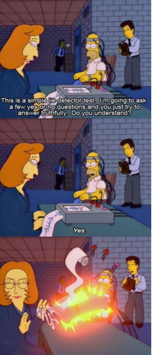 Scully: - Esta es una sencilla prueba con el detector de mentiras. Le haré algunas preguntas de Sí o No y usted tratará de responder con la verdad. ¿Entendió? | Homero: - Sí.
