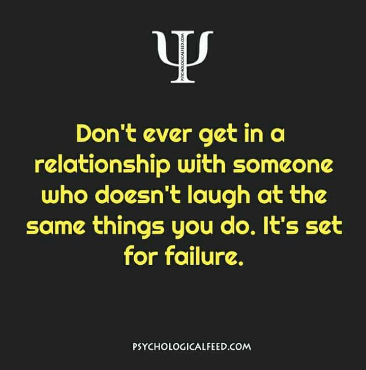 don't ever get in a relationship with someone who doesn't laugh at the same things you do. it's set for failure.