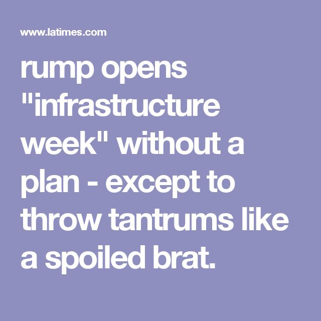 """rump opens """"infrastructure week"""" without a plan - except to throw tantrums like a spoiled brat."""