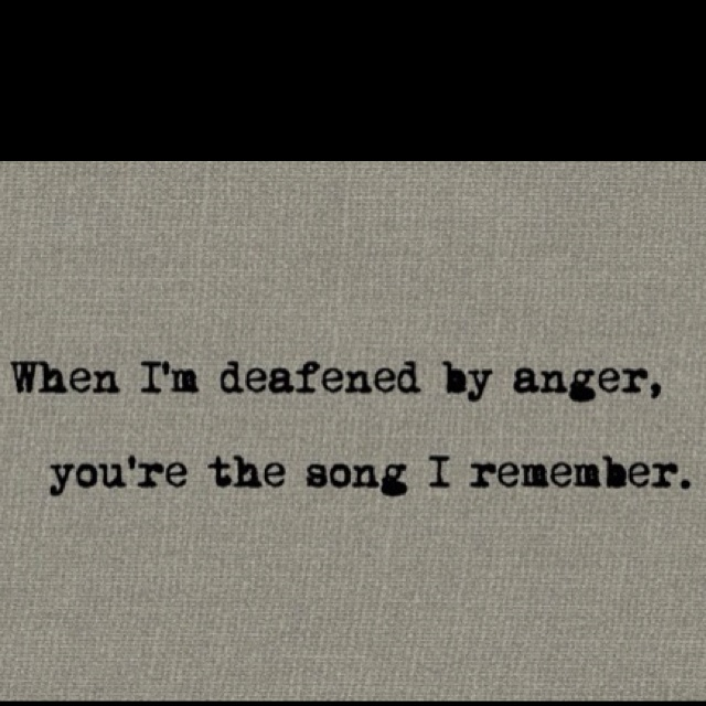 when im deafened by anger, you're the song i remember