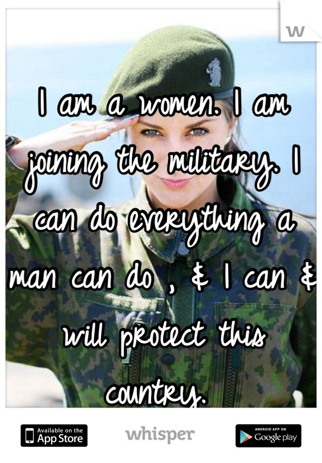 I am a women. I am joining the military. I can do everything a man
