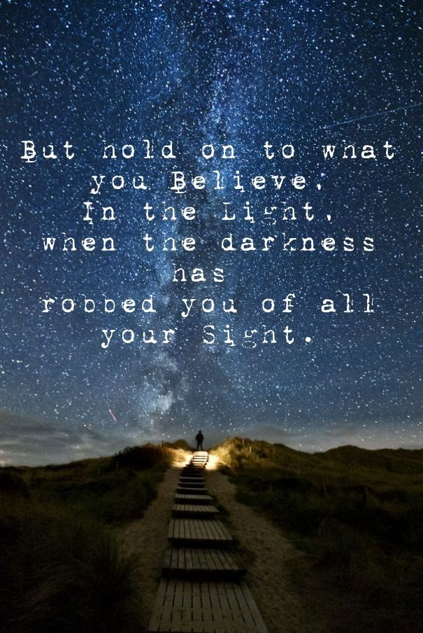 But hold on to what you believe, in the light,when the darkness has robbed you of allyour sight.
