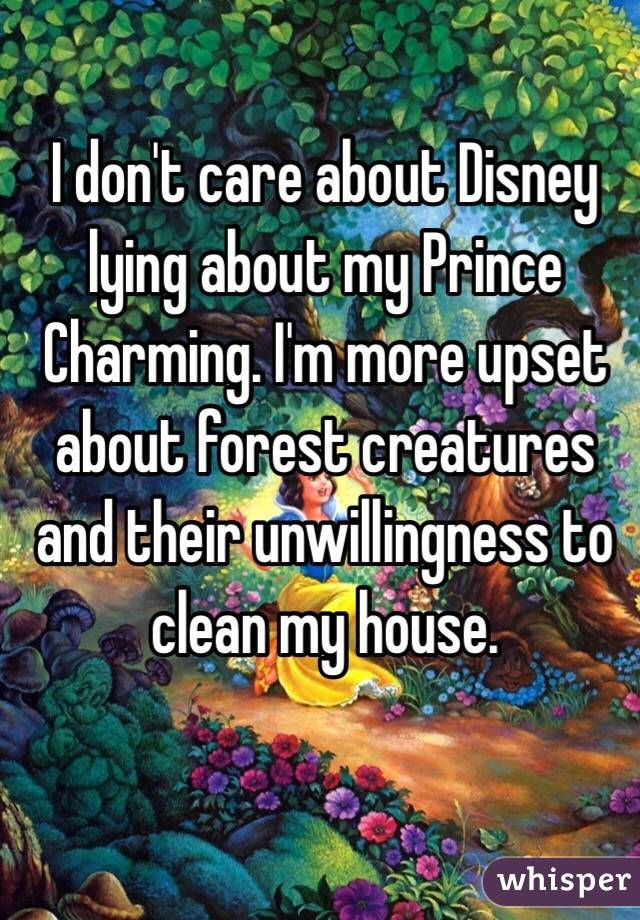 """""""I don't care about Disney lying about my Prince Charming. I'm more upset about forest creatures and their unwillingness to clean my house."""""""