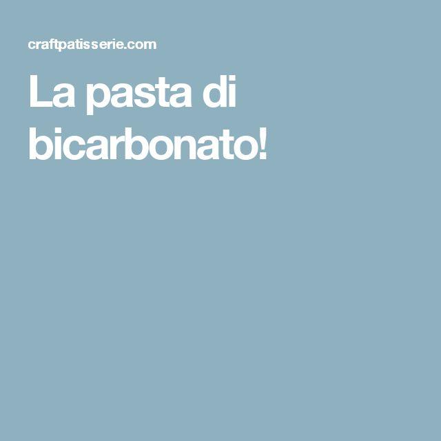 La pasta di bicarbonato!