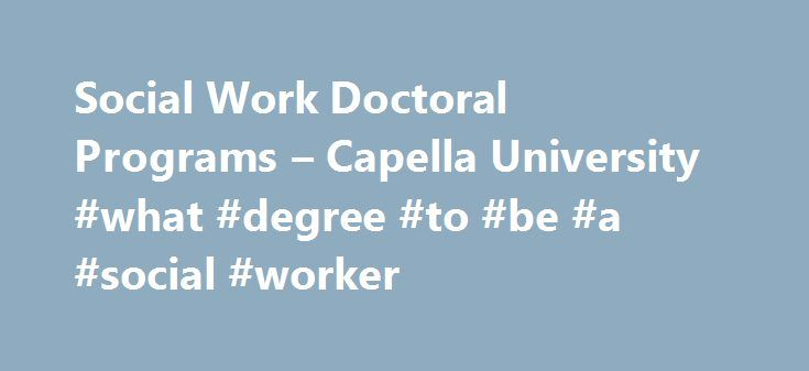 Social Work Doctoral Programs – Capella University #what #degree #to #be #a #social #worker http://eritrea.nef2.com/social-work-doctoral-programs-capella-university-what-degree-to-be-a-social-worker/  # Doctoral Degrees in Social Work Prepare for Advanced Social Work Practice Make an even bigger difference in the lives of others and keep expanding your skills to be an effective leader, researcher, advanced practitioner, or educator in the social work field. At Capella, you'll find an…