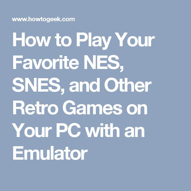 How to Play Your Favorite NES, SNES, and Other Retro Games on Your PC with an Emulator