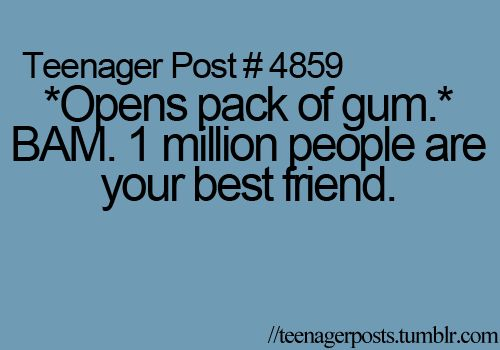 Teenager Post #4859 - *Opens pack of gum* BAM! 1 million people are your best friend. ~ And this is why I never take gum with me...not that I like gum anyway.