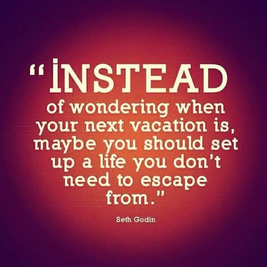 Instead of wondering when your next vacation is, maybe you should set up a life you don't need to escape from. – Seth Godin thedailyquotes.com